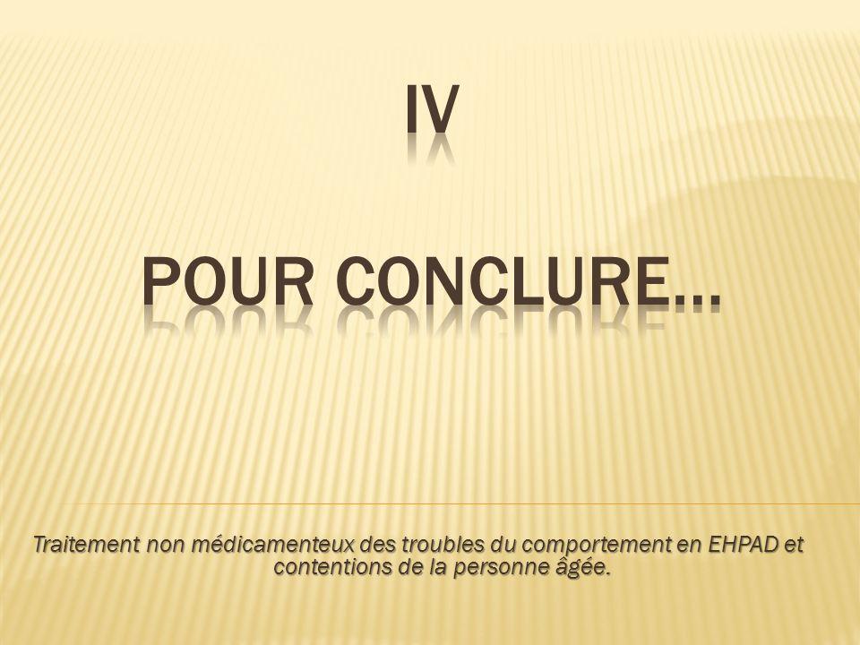 IV POUR CONCLURE… Traitement non médicamenteux des troubles du comportement en EHPAD et contentions de la personne âgée.