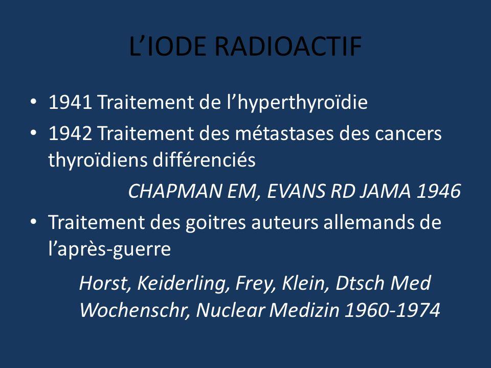 L'IODE RADIOACTIF 1941 Traitement de l'hyperthyroïdie. 1942 Traitement des métastases des cancers thyroïdiens différenciés.