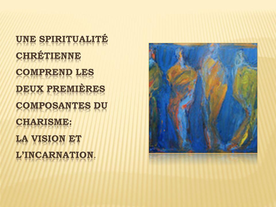 Une spiritualité chrétienne comprend les deux premières composantes du charisme: la vision et l'incarnation.