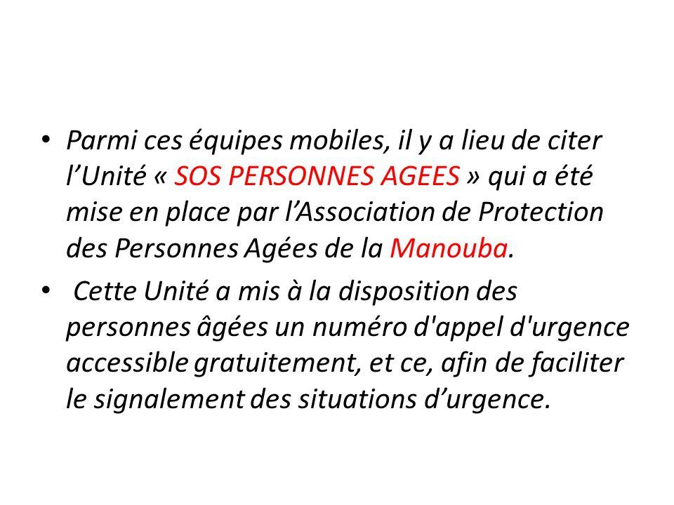 Parmi ces équipes mobiles, il y a lieu de citer l'Unité « SOS PERSONNES AGEES » qui a été mise en place par l'Association de Protection des Personnes Agées de la Manouba.