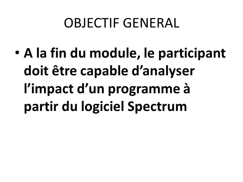 OBJECTIF GENERAL A la fin du module, le participant doit être capable d'analyser l'impact d'un programme à partir du logiciel Spectrum.