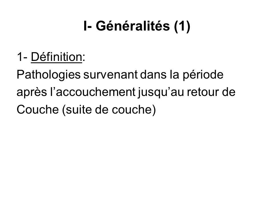 I- Généralités (1) 1- Définition: Pathologies survenant dans la période après l'accouchement jusqu'au retour de Couche (suite de couche)