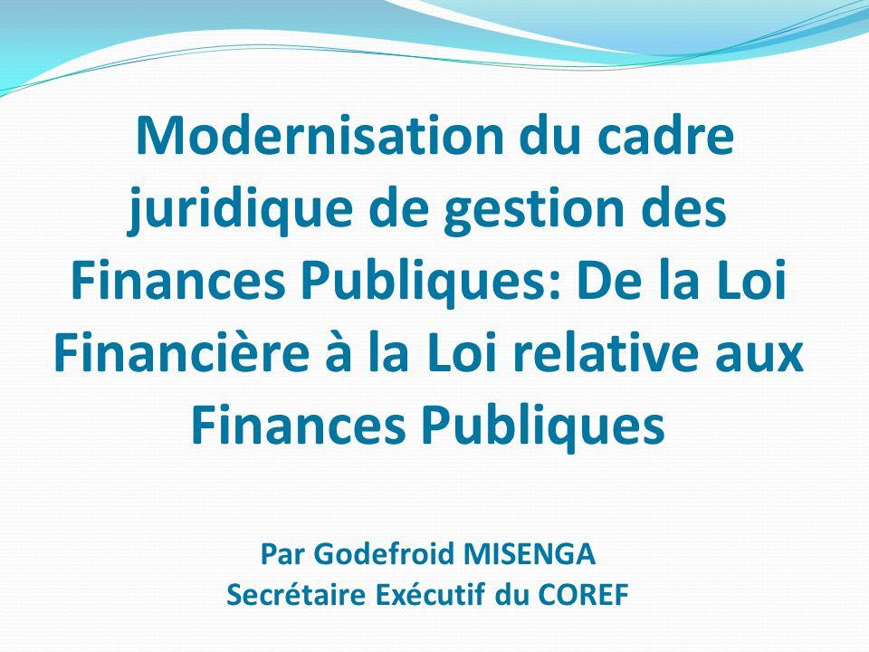 Modernisation du cadre juridique de gestion des Finances Publiques: De la Loi Financière à la Loi relative aux Finances Publiques Par Godefroid MISENGA Secrétaire Exécutif du COREF