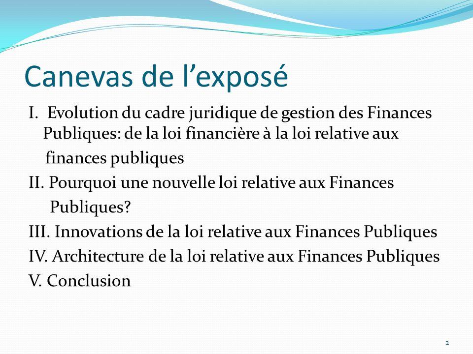 Canevas de l'exposé I. Evolution du cadre juridique de gestion des Finances Publiques: de la loi financière à la loi relative aux.