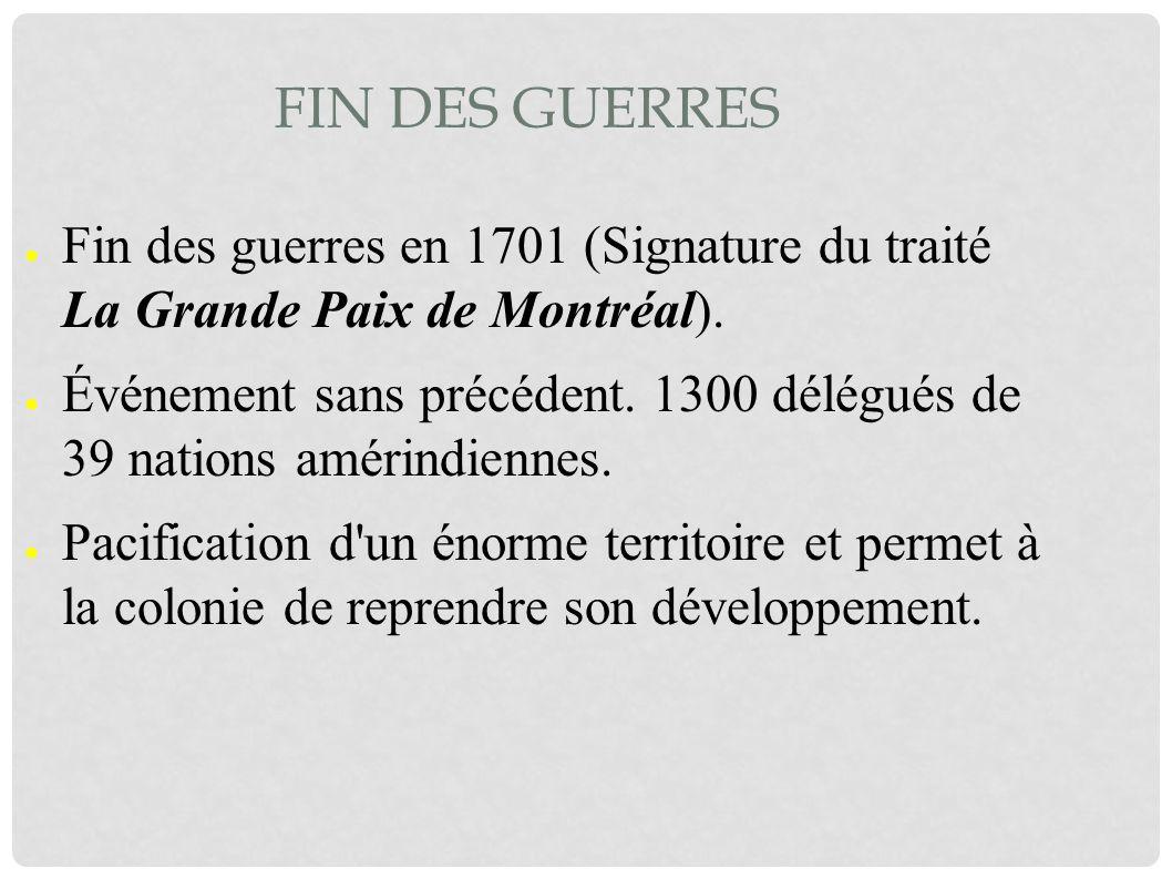 Fin des guerres Fin des guerres en 1701 (Signature du traité La Grande Paix de Montréal).
