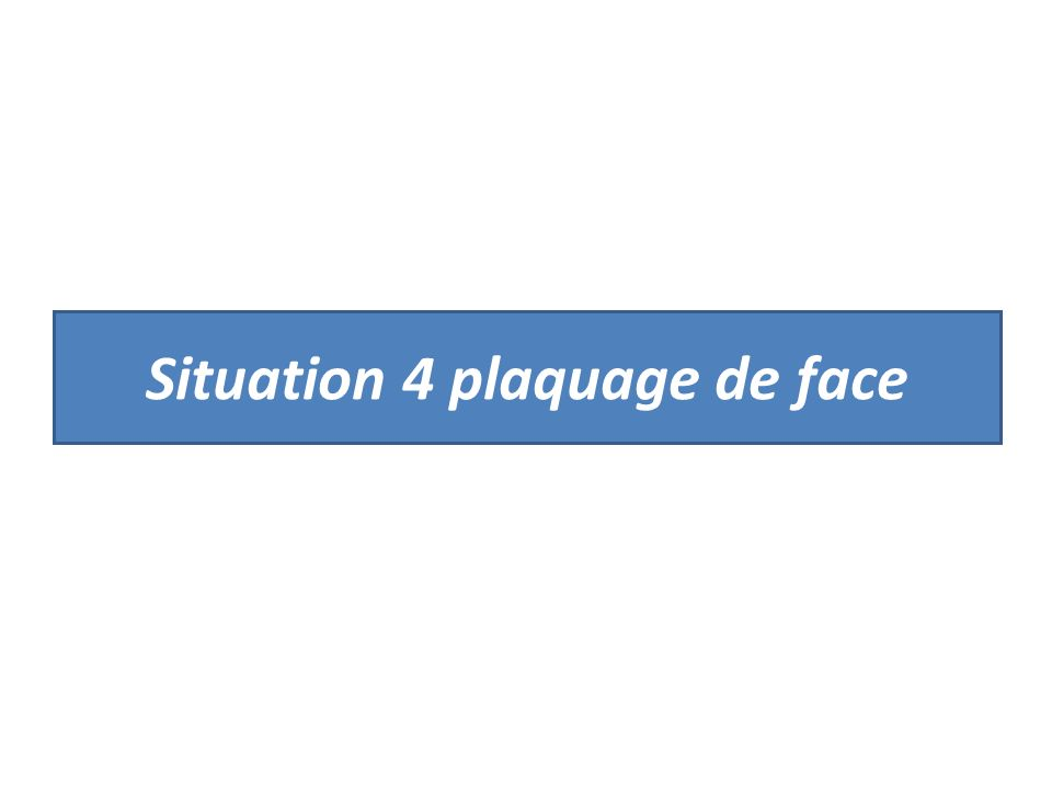 Situation 4 plaquage de face