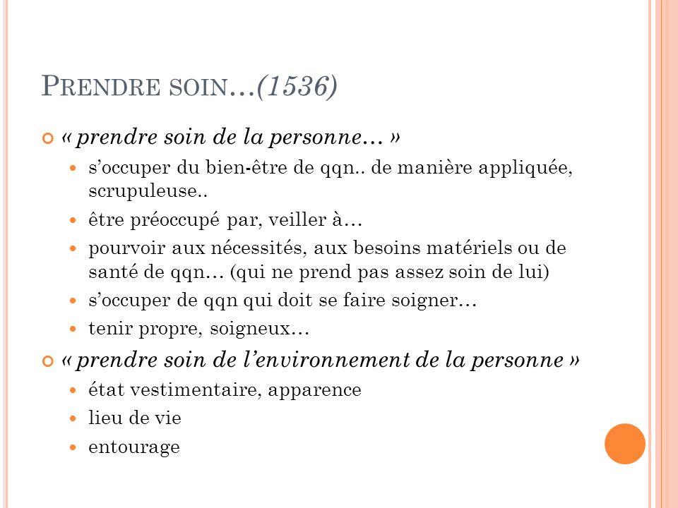 Prendre soin…(1536) « prendre soin de la personne… »