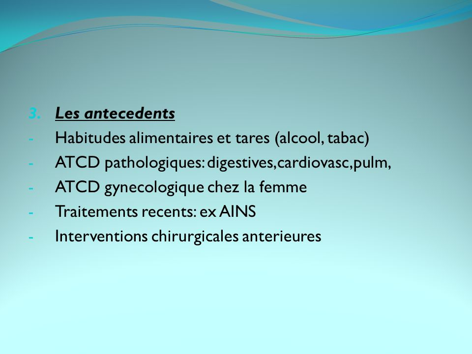 Les antecedents Habitudes alimentaires et tares (alcool, tabac) ATCD pathologiques: digestives,cardiovasc,pulm,