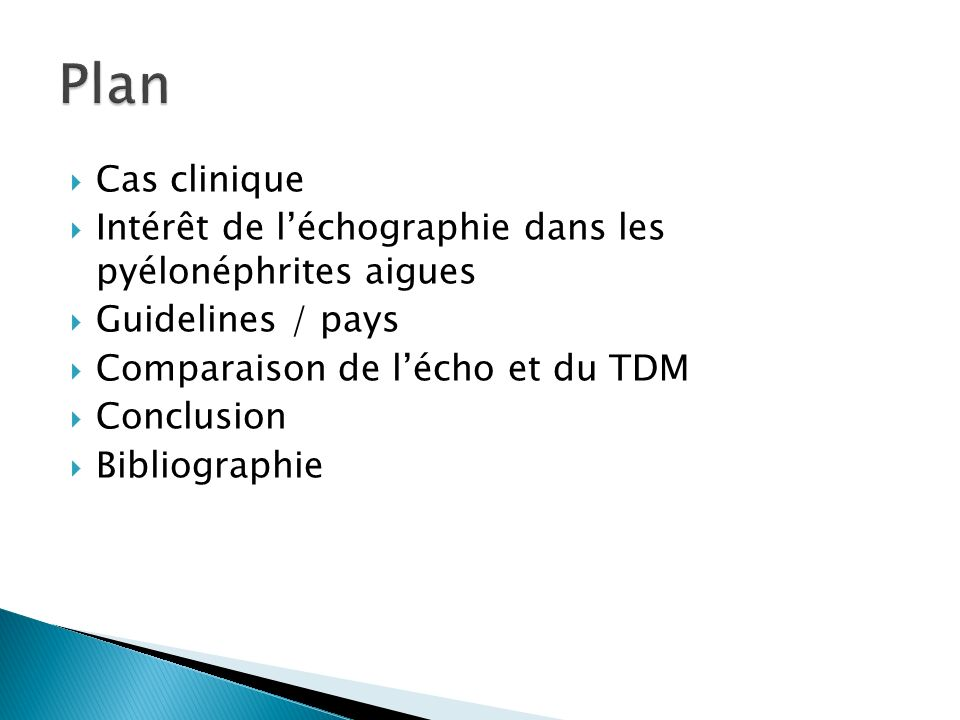 Plan Cas clinique. Intérêt de l'échographie dans les pyélonéphrites aigues. Guidelines / pays. Comparaison de l'écho et du TDM.