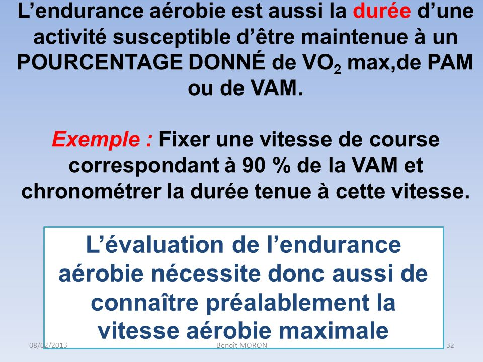 L'endurance aérobie est aussi la durée d'une activité susceptible d'être maintenue à un POURCENTAGE DONNÉ de VO2 max,de PAM ou de VAM. Exemple : Fixer une vitesse de course correspondant à 90 % de la VAM et chronométrer la durée tenue à cette vitesse.