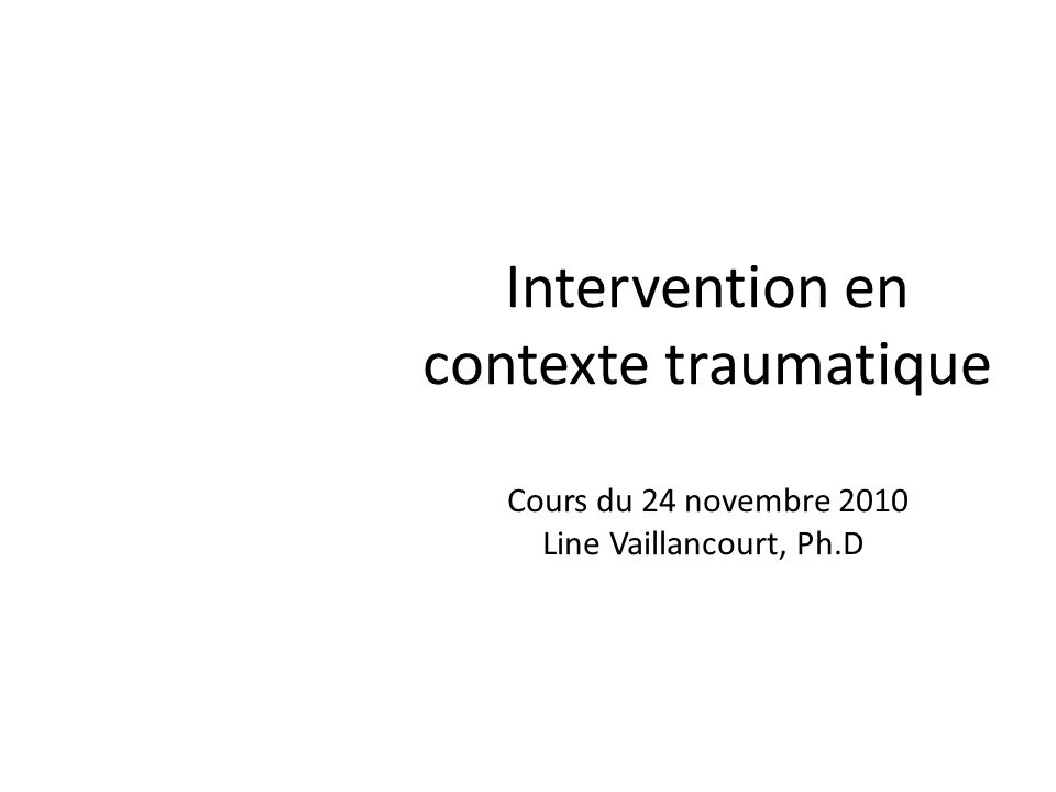 Intervention en contexte traumatique Cours du 24 novembre 2010 Line Vaillancourt, Ph.D.