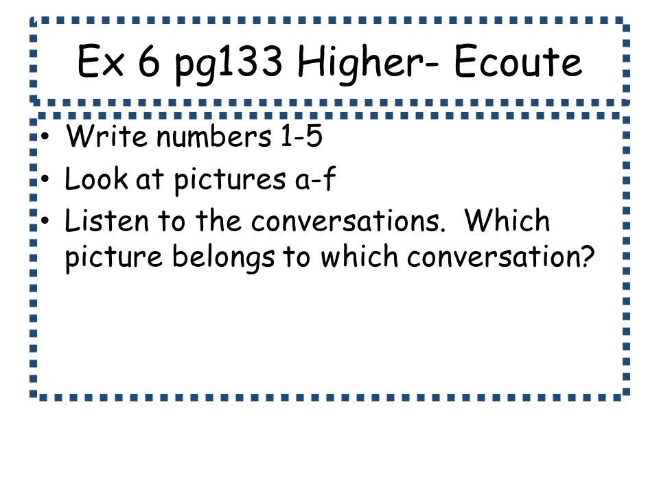 Ex 6 pg133 Higher- Ecoute Write numbers 1-5 Look at pictures a-f