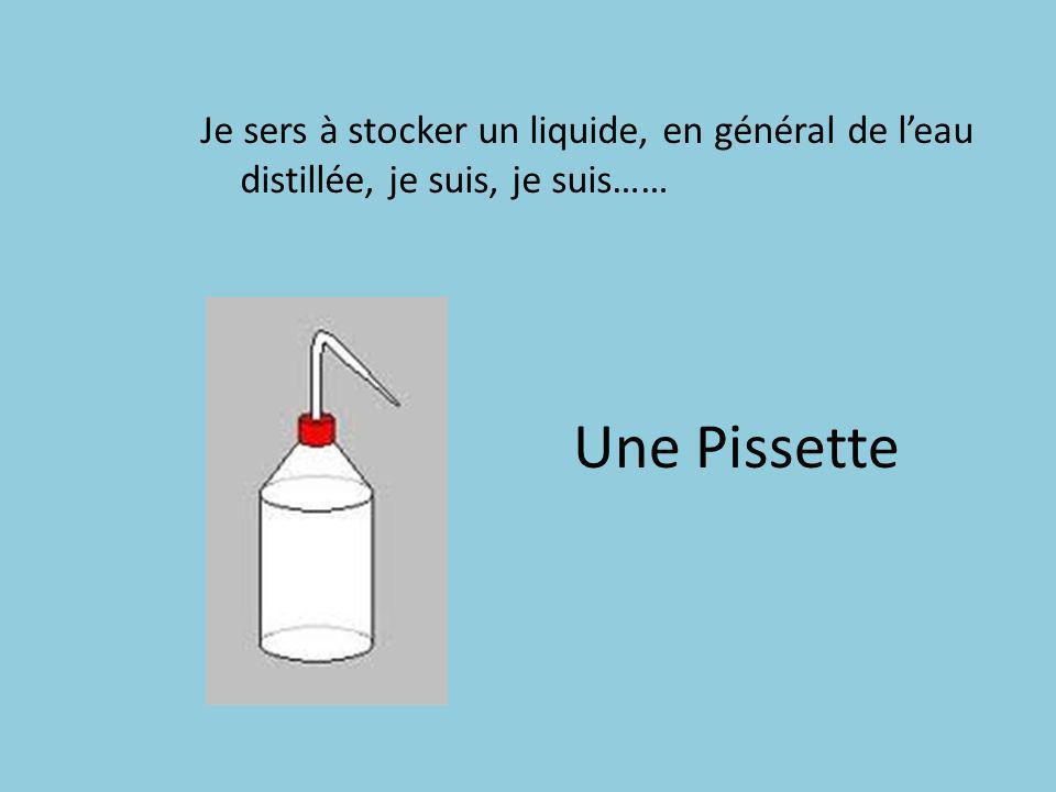 Je sers à stocker un liquide, en général de l'eau distillée, je suis, je suis……