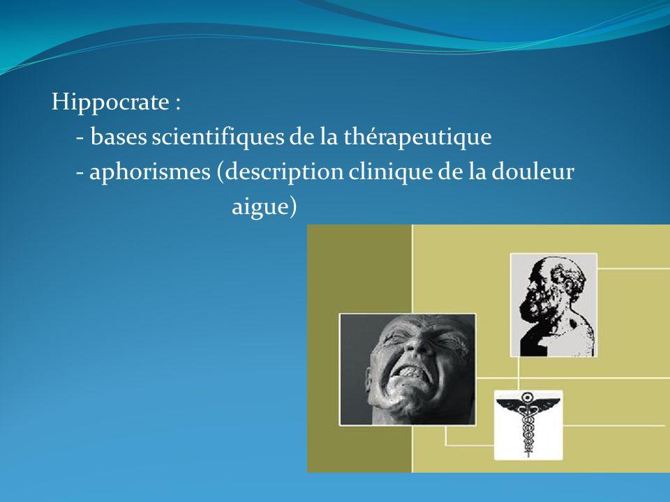 Hippocrate : - bases scientifiques de la thérapeutique. - aphorismes (description clinique de la douleur.