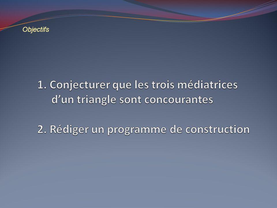 Objectifs 1. Conjecturer que les trois médiatrices d'un triangle sont concourantes 2.