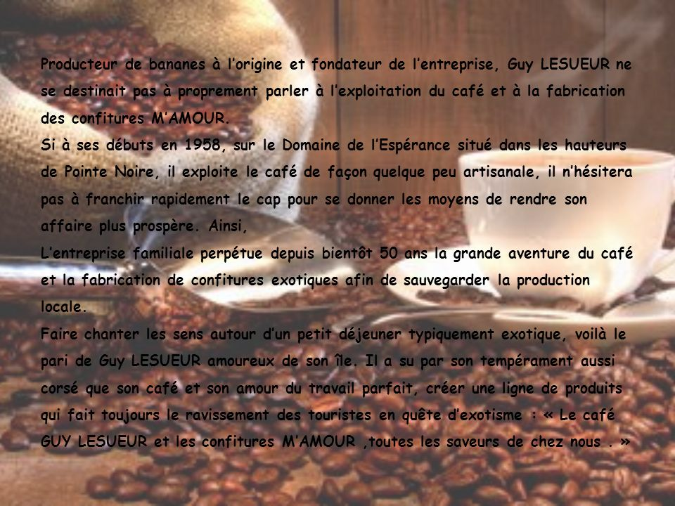 Producteur de bananes à l'origine et fondateur de l'entreprise, Guy LESUEUR ne se destinait pas à proprement parler à l'exploitation du café et à la fabrication des confitures M'AMOUR.