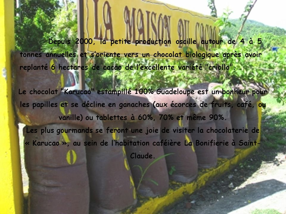Le chocolat Karucao estampillé 100% Guadeloupe est un bonheur pour les papilles et se décline en ganaches (aux écorces de fruits, café, ou vanille) ou tablettes à 60%, 70% et même 90%. Les plus gourmands se feront une joie de visiter la chocolaterie de « Karucao », au sein de l'habitation caféière La Bonifierie à Saint-Claude.