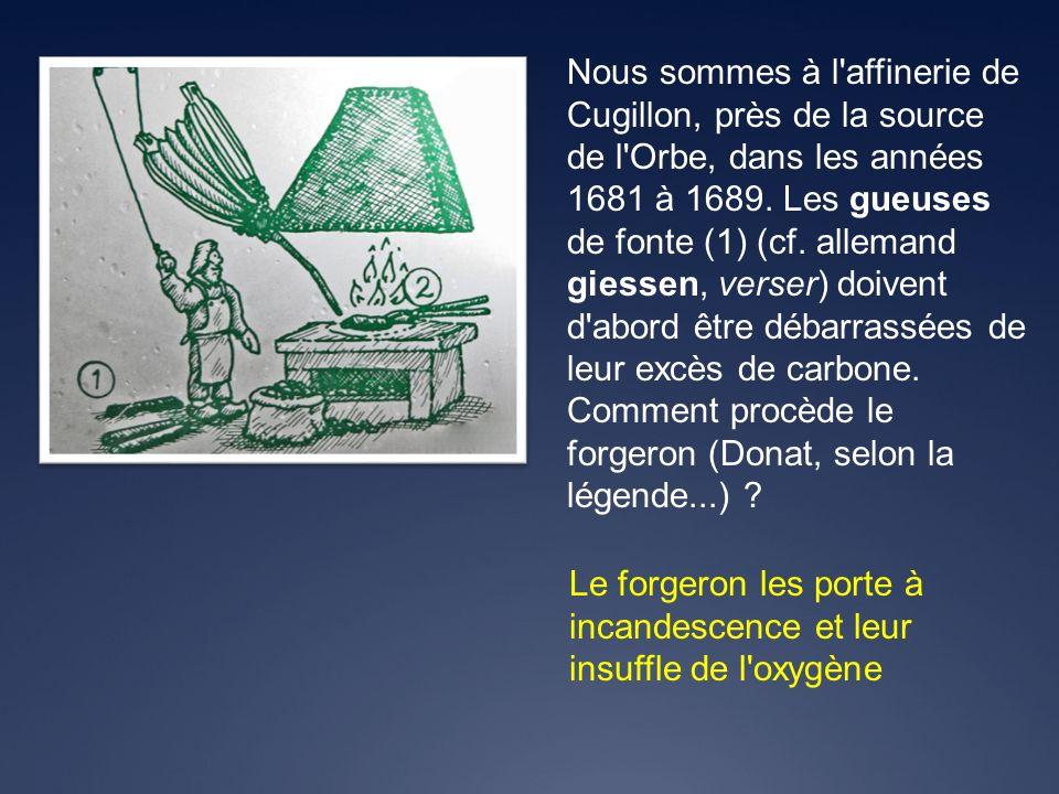 Nous sommes à l affinerie de Cugillon, près de la source de l Orbe, dans les années 1681 à 1689. Les gueuses de fonte (1) (cf. allemand giessen, verser) doivent d abord être débarrassées de leur excès de carbone. Comment procède le forgeron (Donat, selon la légende...)