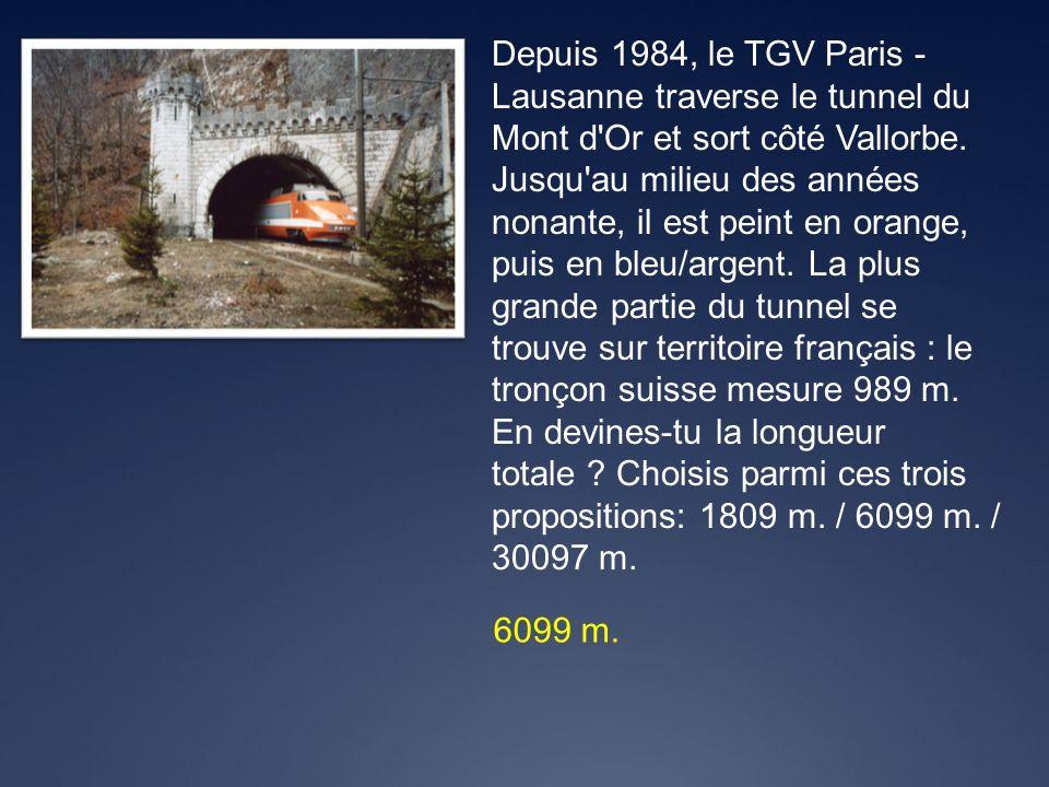 Depuis 1984, le TGV Paris - Lausanne traverse le tunnel du Mont d Or et sort côté Vallorbe. Jusqu au milieu des années nonante, il est peint en orange, puis en bleu/argent. La plus grande partie du tunnel se trouve sur territoire français : le tronçon suisse mesure 989 m. En devines-tu la longueur totale Choisis parmi ces trois propositions: 1809 m. / 6099 m. / 30097 m.