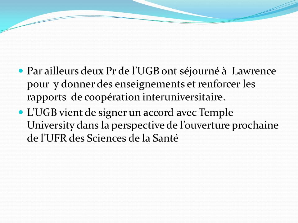 Par ailleurs deux Pr de l'UGB ont séjourné à Lawrence pour y donner des enseignements et renforcer les rapports de coopération interuniversitaire.