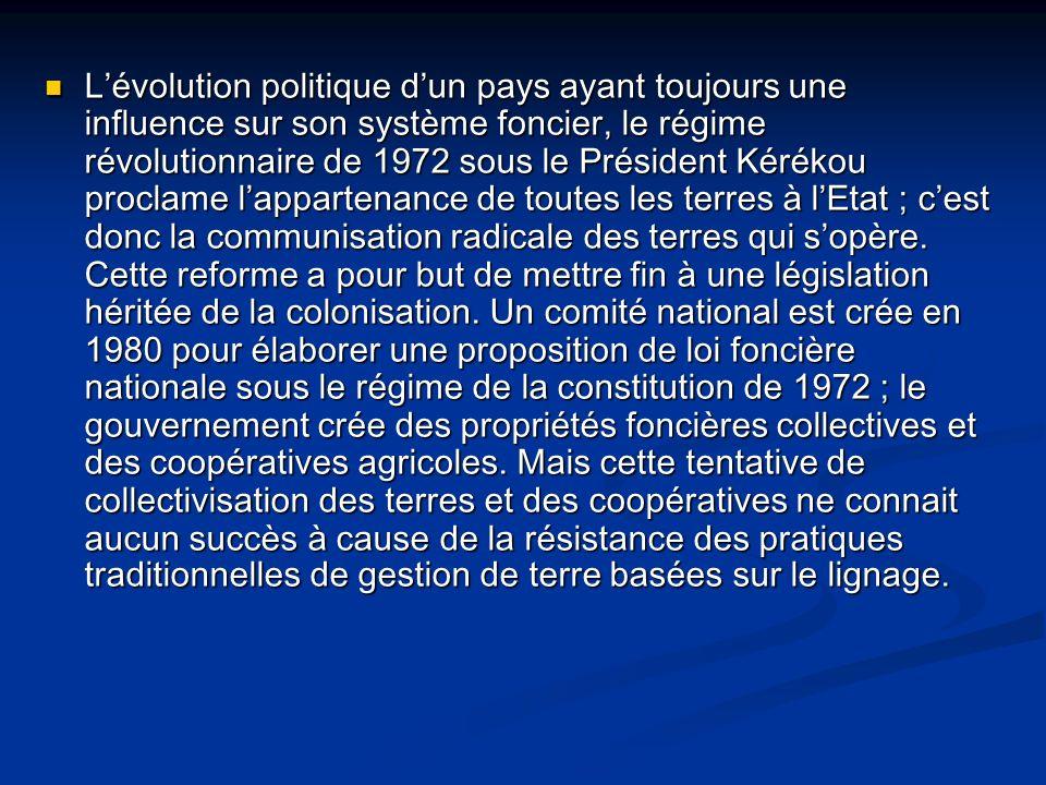 L'évolution politique d'un pays ayant toujours une influence sur son système foncier, le régime révolutionnaire de 1972 sous le Président Kérékou proclame l'appartenance de toutes les terres à l'Etat ; c'est donc la communisation radicale des terres qui s'opère.