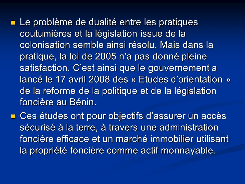Le problème de dualité entre les pratiques coutumières et la législation issue de la colonisation semble ainsi résolu. Mais dans la pratique, la loi de 2005 n'a pas donné pleine satisfaction. C'est ainsi que le gouvernement a lancé le 17 avril 2008 des « Etudes d'orientation » de la reforme de la politique et de la législation foncière au Bénin.