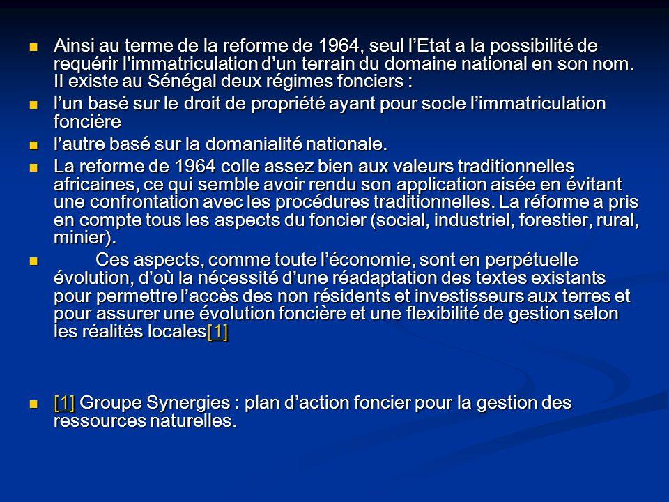 Ainsi au terme de la reforme de 1964, seul l'Etat a la possibilité de requérir l'immatriculation d'un terrain du domaine national en son nom. Il existe au Sénégal deux régimes fonciers :