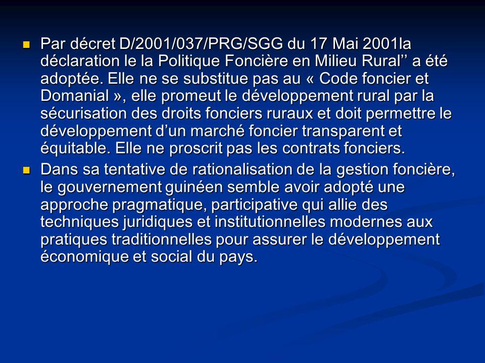Par décret D/2001/037/PRG/SGG du 17 Mai 2001la déclaration le la Politique Foncière en Milieu Rural'' a été adoptée. Elle ne se substitue pas au « Code foncier et Domanial », elle promeut le développement rural par la sécurisation des droits fonciers ruraux et doit permettre le développement d'un marché foncier transparent et équitable. Elle ne proscrit pas les contrats fonciers.