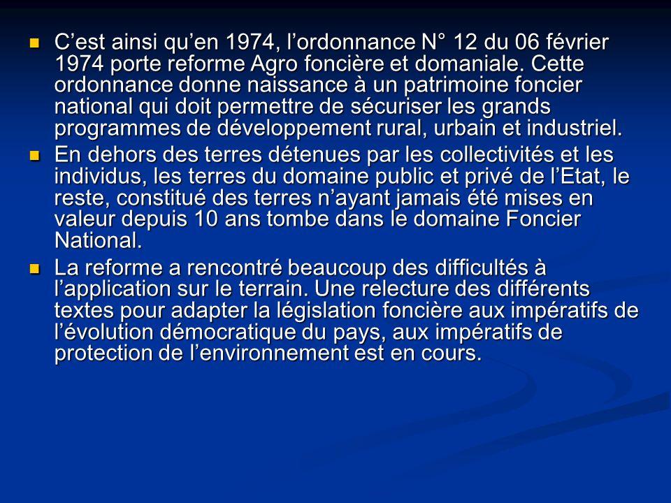 C'est ainsi qu'en 1974, l'ordonnance N° 12 du 06 février 1974 porte reforme Agro foncière et domaniale. Cette ordonnance donne naissance à un patrimoine foncier national qui doit permettre de sécuriser les grands programmes de développement rural, urbain et industriel.