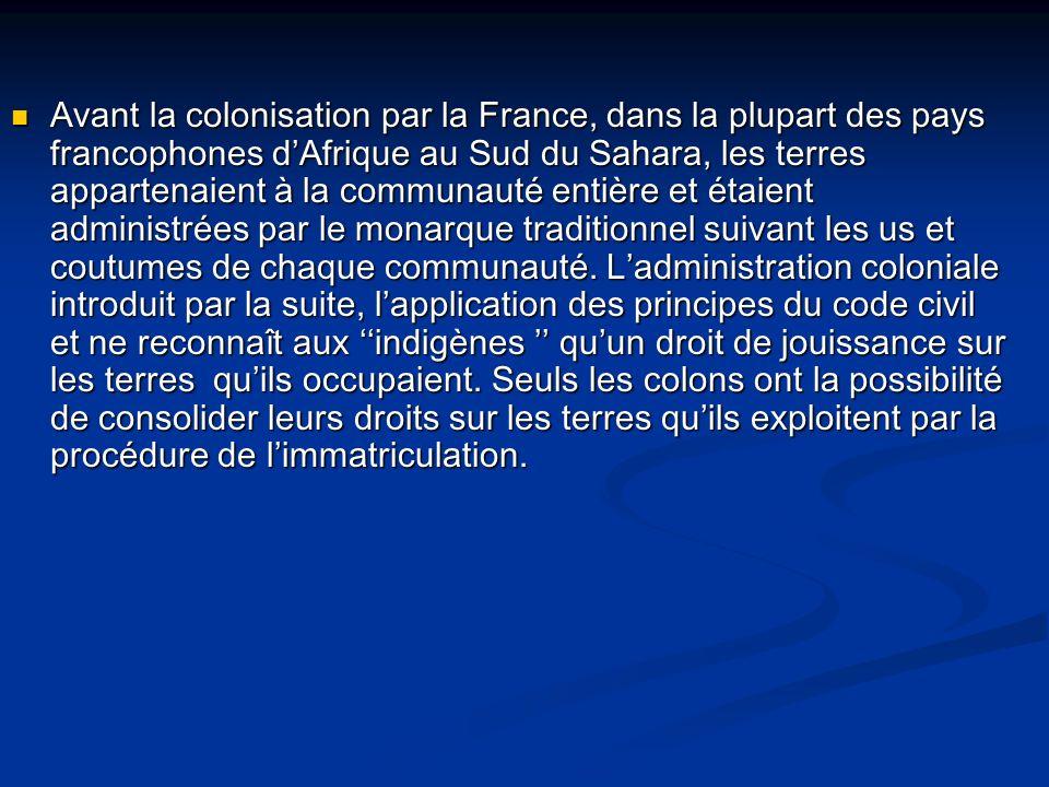 Avant la colonisation par la France, dans la plupart des pays francophones d'Afrique au Sud du Sahara, les terres appartenaient à la communauté entière et étaient administrées par le monarque traditionnel suivant les us et coutumes de chaque communauté.