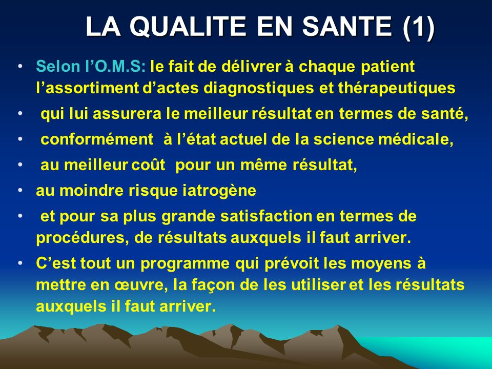 LA QUALITE EN SANTE (1) Selon l'O.M.S: le fait de délivrer à chaque patient l'assortiment d'actes diagnostiques et thérapeutiques.