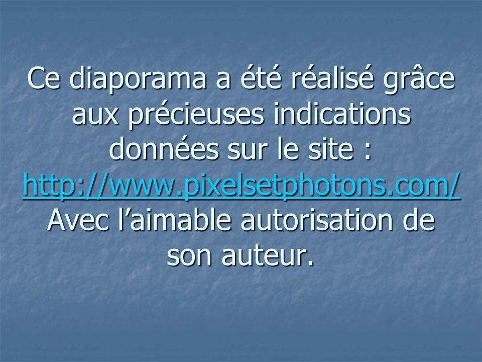 Ce diaporama a été réalisé grâce aux précieuses indications données sur le site : http://www.pixelsetphotons.com/ Avec l'aimable autorisation de son auteur.