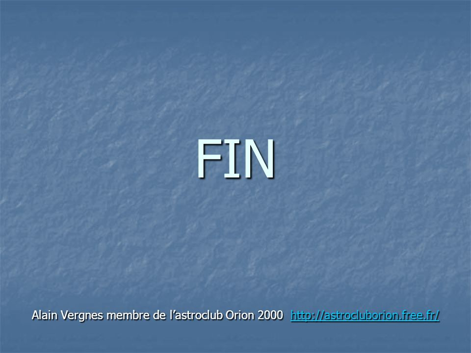 FIN Alain Vergnes membre de l'astroclub Orion 2000 http://astrocluborion.free.fr/