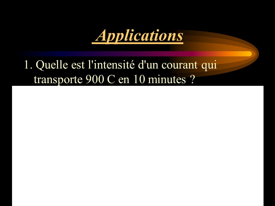 Applications 1. Quelle est l intensité d un courant qui transporte 900 C en 10 minutes