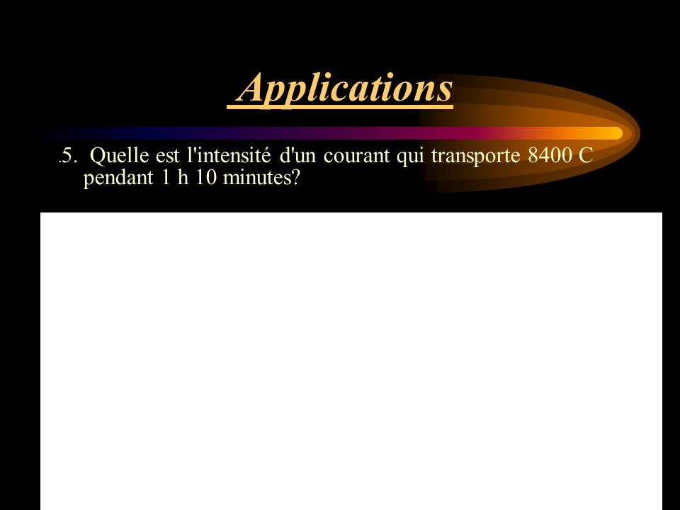 Applications .5. Quelle est l intensité d un courant qui transporte 8400 C pendant 1 h 10 minutes