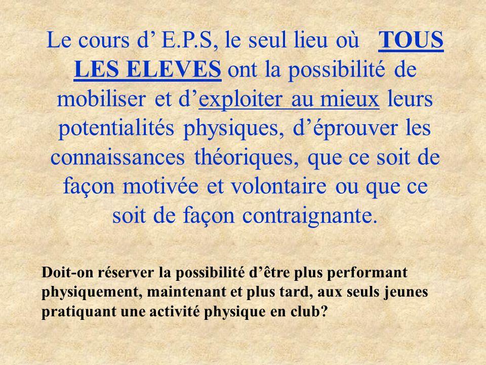 Le cours d' E.P.S, le seul lieu où TOUS LES ELEVES ont la possibilité de mobiliser et d'exploiter au mieux leurs potentialités physiques, d'éprouver les connaissances théoriques, que ce soit de façon motivée et volontaire ou que ce soit de façon contraignante.