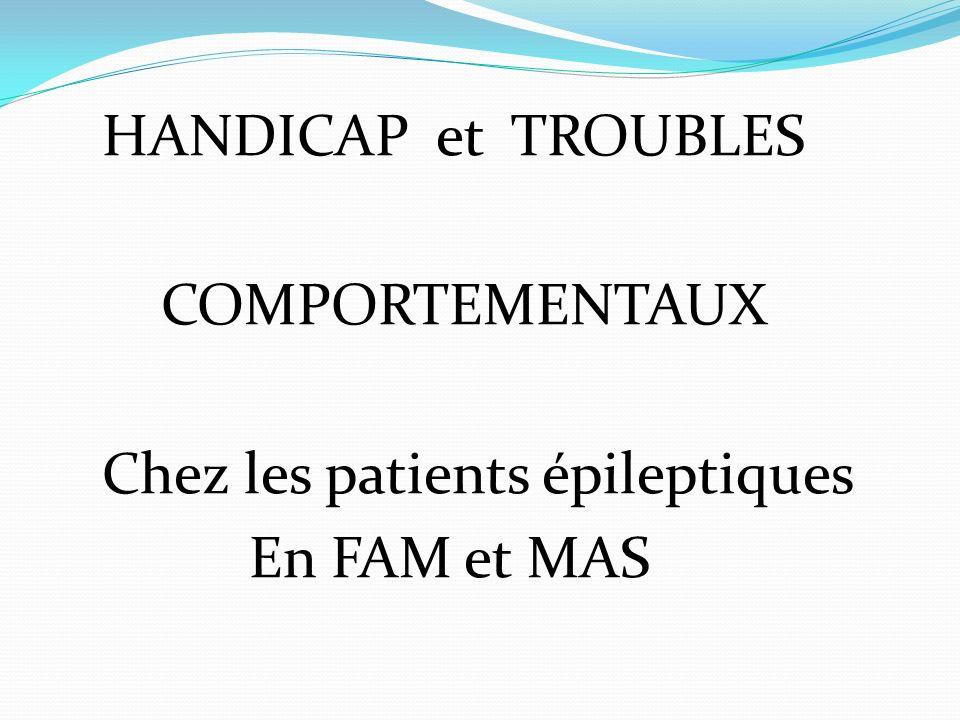 HANDICAP et TROUBLES COMPORTEMENTAUX Chez les patients épileptiques En FAM et MAS