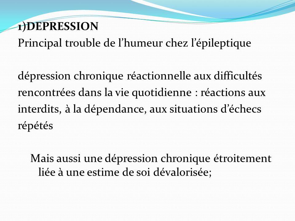 1)DEPRESSION Principal trouble de l'humeur chez l'épileptique. dépression chronique réactionnelle aux difficultés.