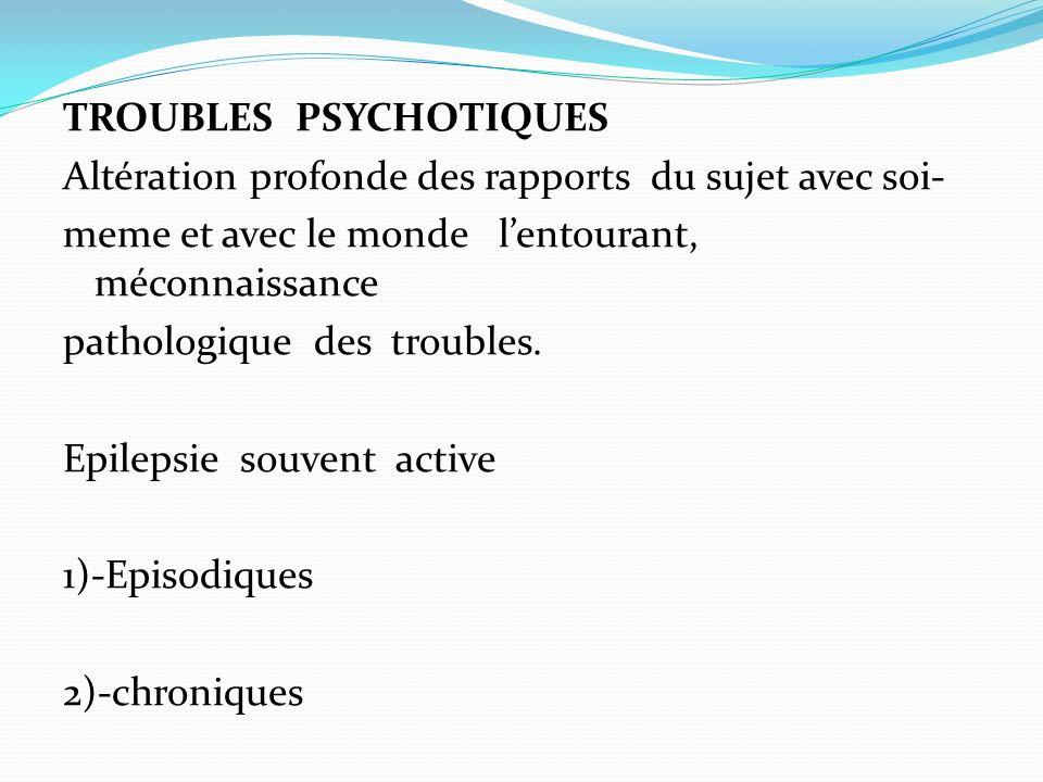 TROUBLES PSYCHOTIQUES Altération profonde des rapports du sujet avec soi- meme et avec le monde l'entourant, méconnaissance pathologique des troubles.