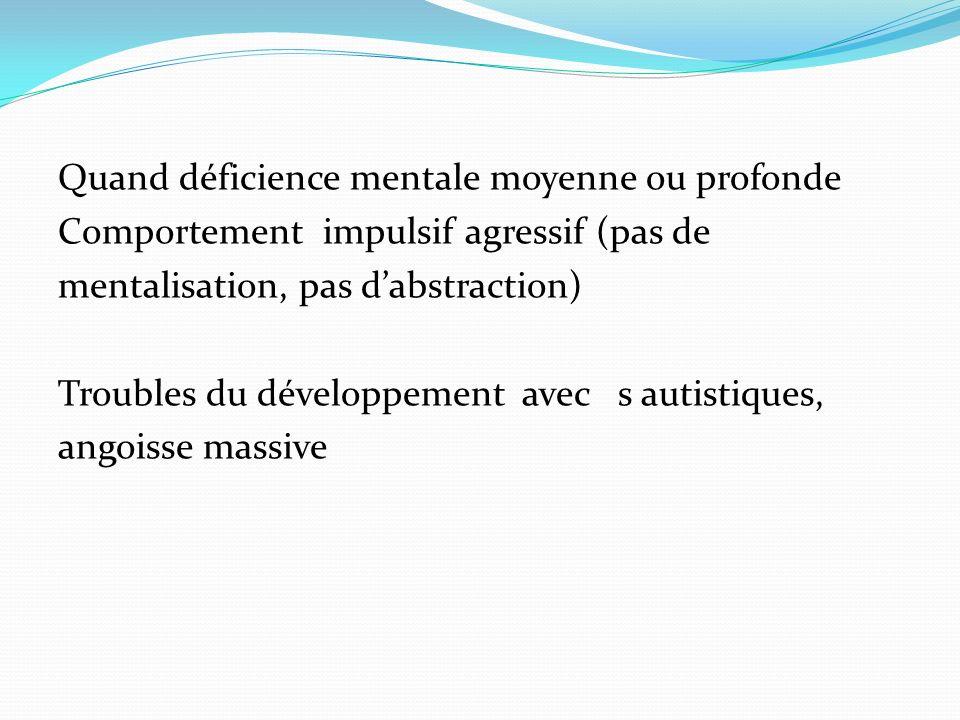 Quand déficience mentale moyenne ou profonde Comportement impulsif agressif (pas de mentalisation, pas d'abstraction) Troubles du développement avec s autistiques, angoisse massive