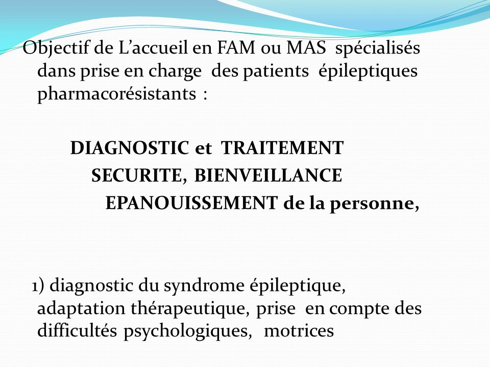 Objectif de L'accueil en FAM ou MAS spécialisés dans prise en charge des patients épileptiques pharmacorésistants : DIAGNOSTIC et TRAITEMENT SECURITE, BIENVEILLANCE EPANOUISSEMENT de la personne, 1) diagnostic du syndrome épileptique, adaptation thérapeutique, prise en compte des difficultés psychologiques, motrices -