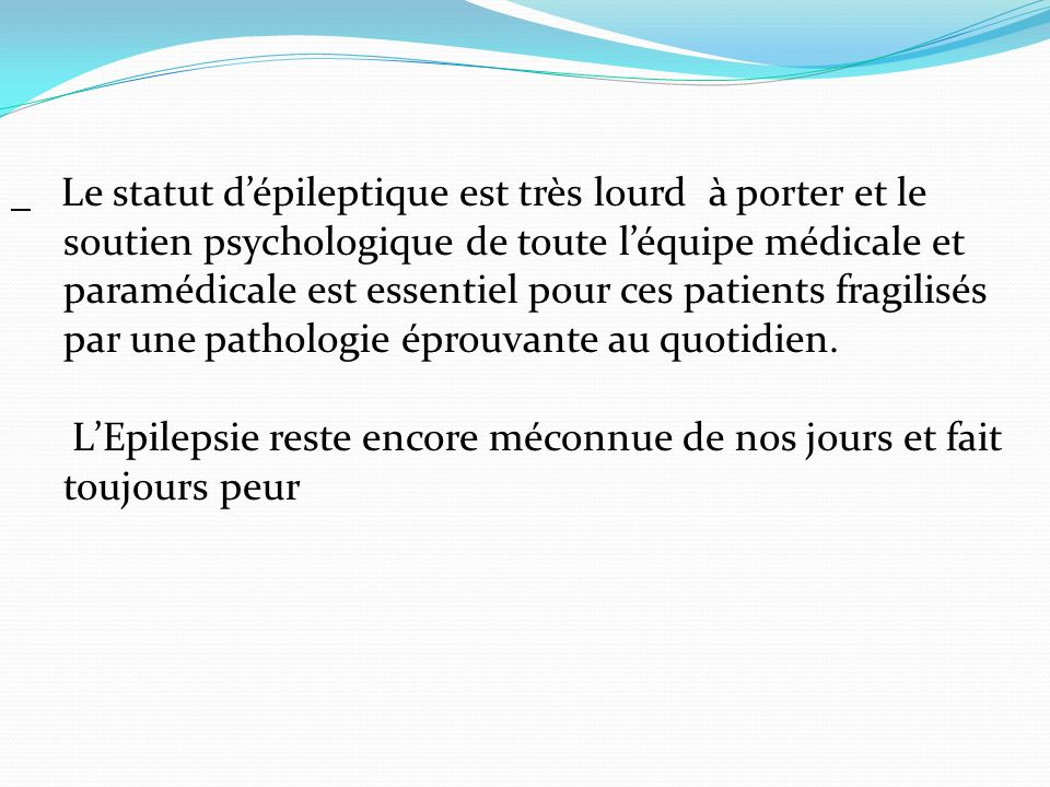 Le statut d'épileptique est très lourd à porter et le soutien psychologique de toute l'équipe médicale et paramédicale est essentiel pour ces patients fragilisés par une pathologie éprouvante au quotidien.