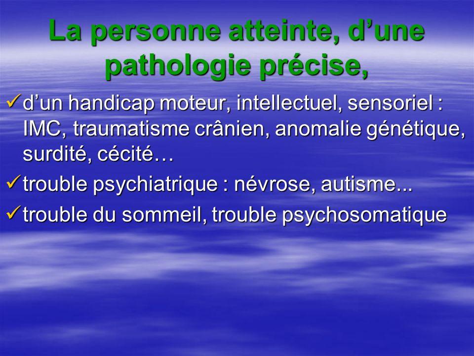 La personne atteinte, d'une pathologie précise,