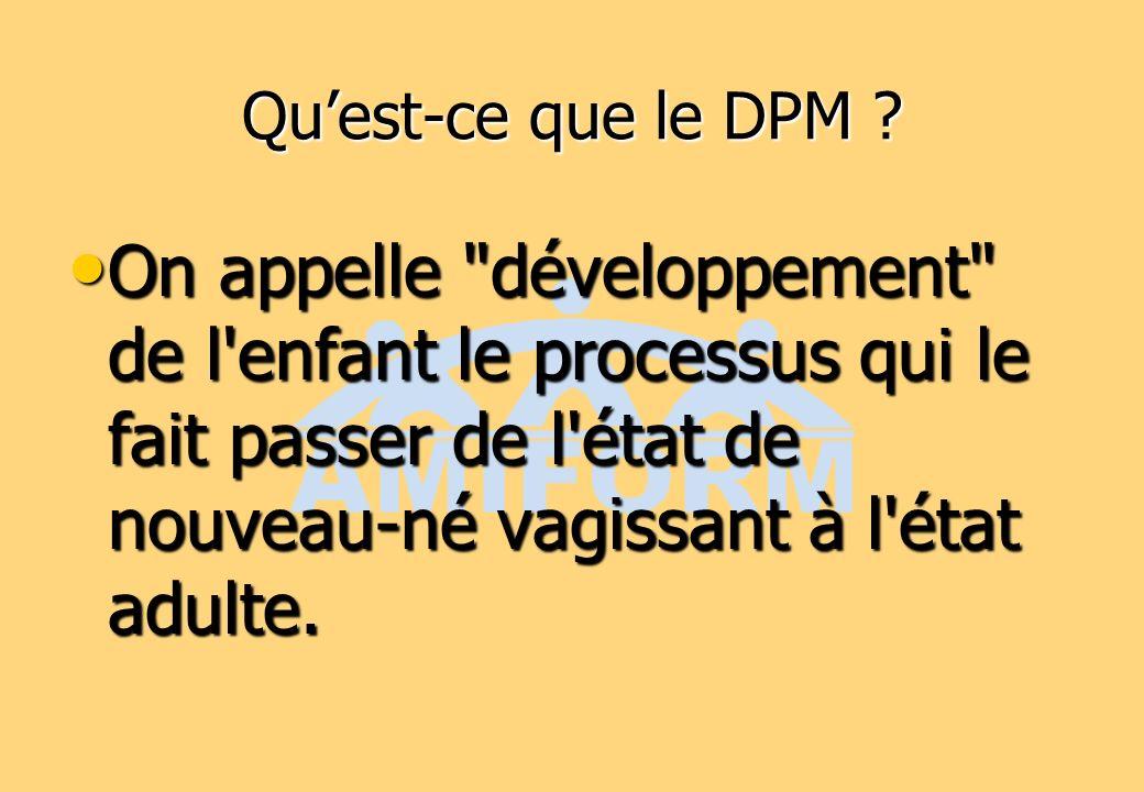 Qu'est-ce que le DPM On appelle développement de l enfant le processus qui le fait passer de l état de nouveau-né vagissant à l état adulte.