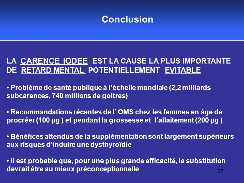 Conclusion LA CARENCE IODEE EST LA CAUSE LA PLUS IMPORTANTE DE RETARD MENTAL POTENTIELLEMENT EVITABLE.