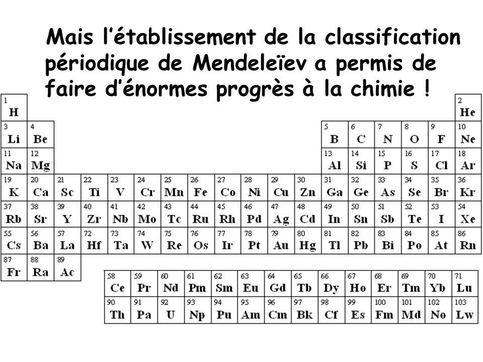 Mais l'établissement de la classification périodique de Mendeleïev a permis de faire d'énormes progrès à la chimie !