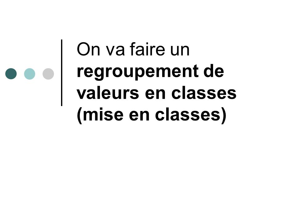 On va faire un regroupement de valeurs en classes (mise en classes)
