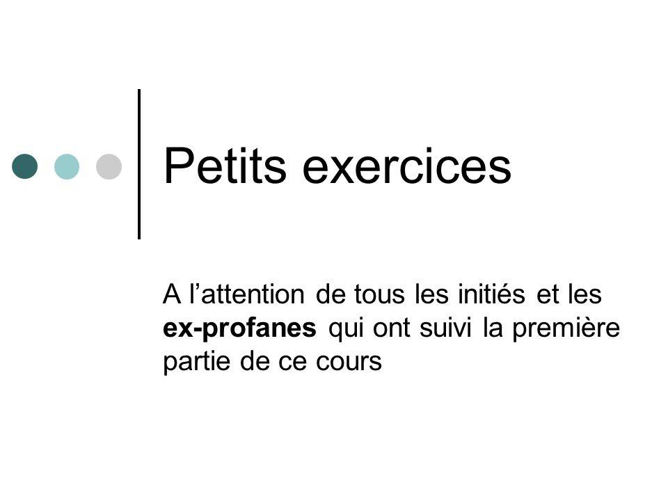 Petits exercices A l'attention de tous les initiés et les ex-profanes qui ont suivi la première partie de ce cours.