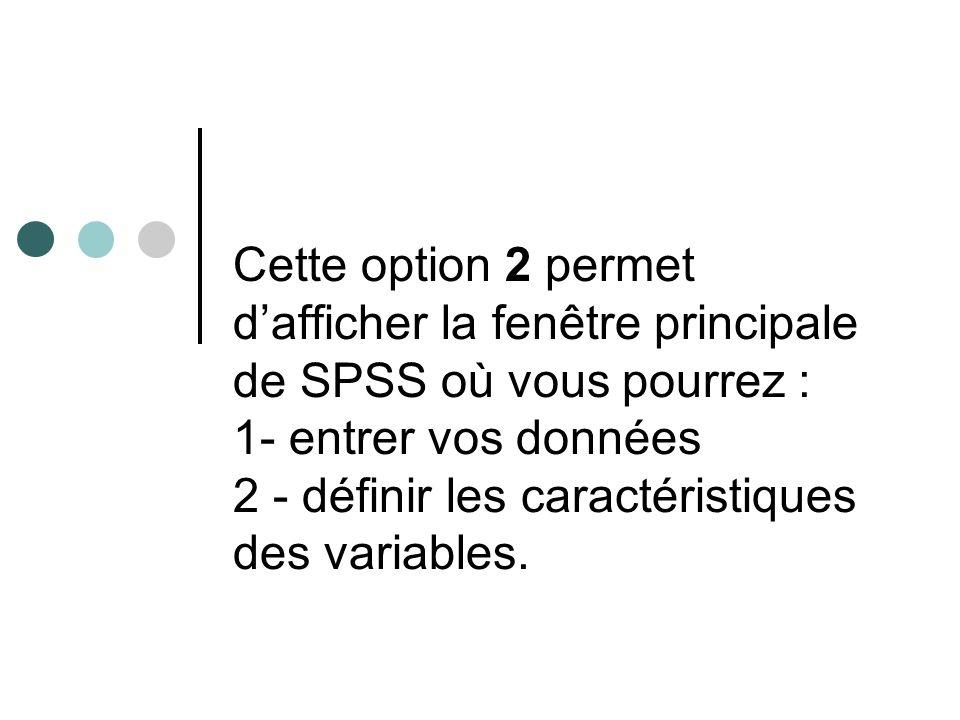 Cette option 2 permet d'afficher la fenêtre principale de SPSS où vous pourrez : 1- entrer vos données 2 - définir les caractéristiques des variables.