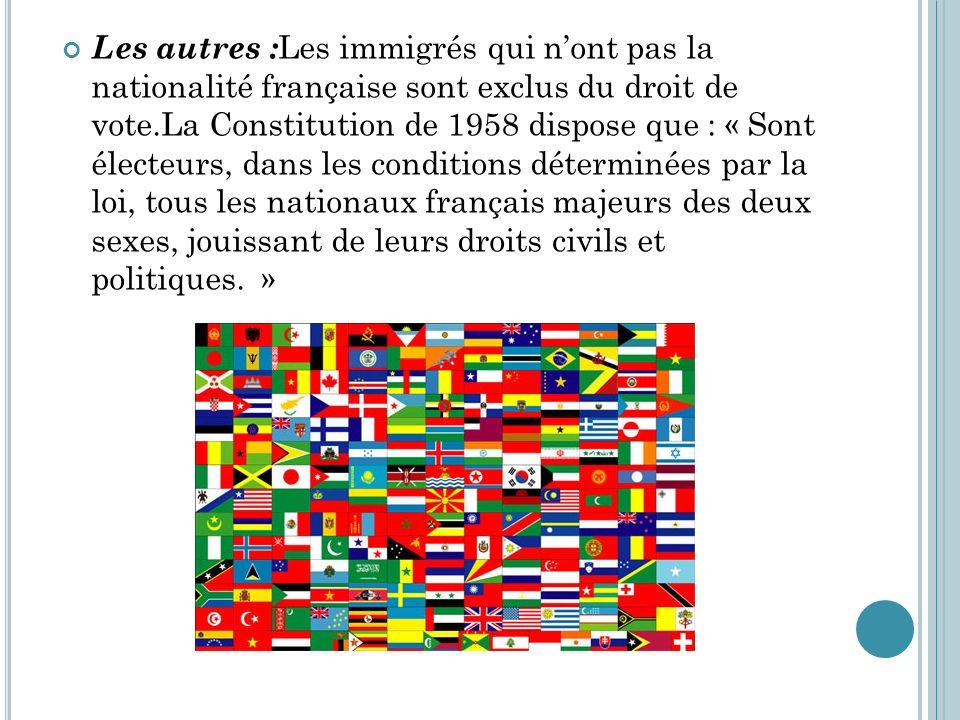 Les autres :Les immigrés qui n'ont pas la nationalité française sont exclus du droit de vote.La Constitution de 1958 dispose que : « Sont électeurs, dans les conditions déterminées par la loi, tous les nationaux français majeurs des deux sexes, jouissant de leurs droits civils et politiques. »